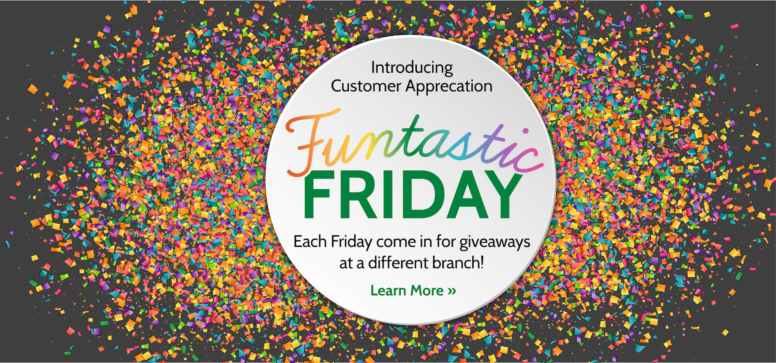 Introducing Customer Appreciation - Funtastic Fridy - Each Friday come in for giveaways at a different branch. Click here to Learn more.