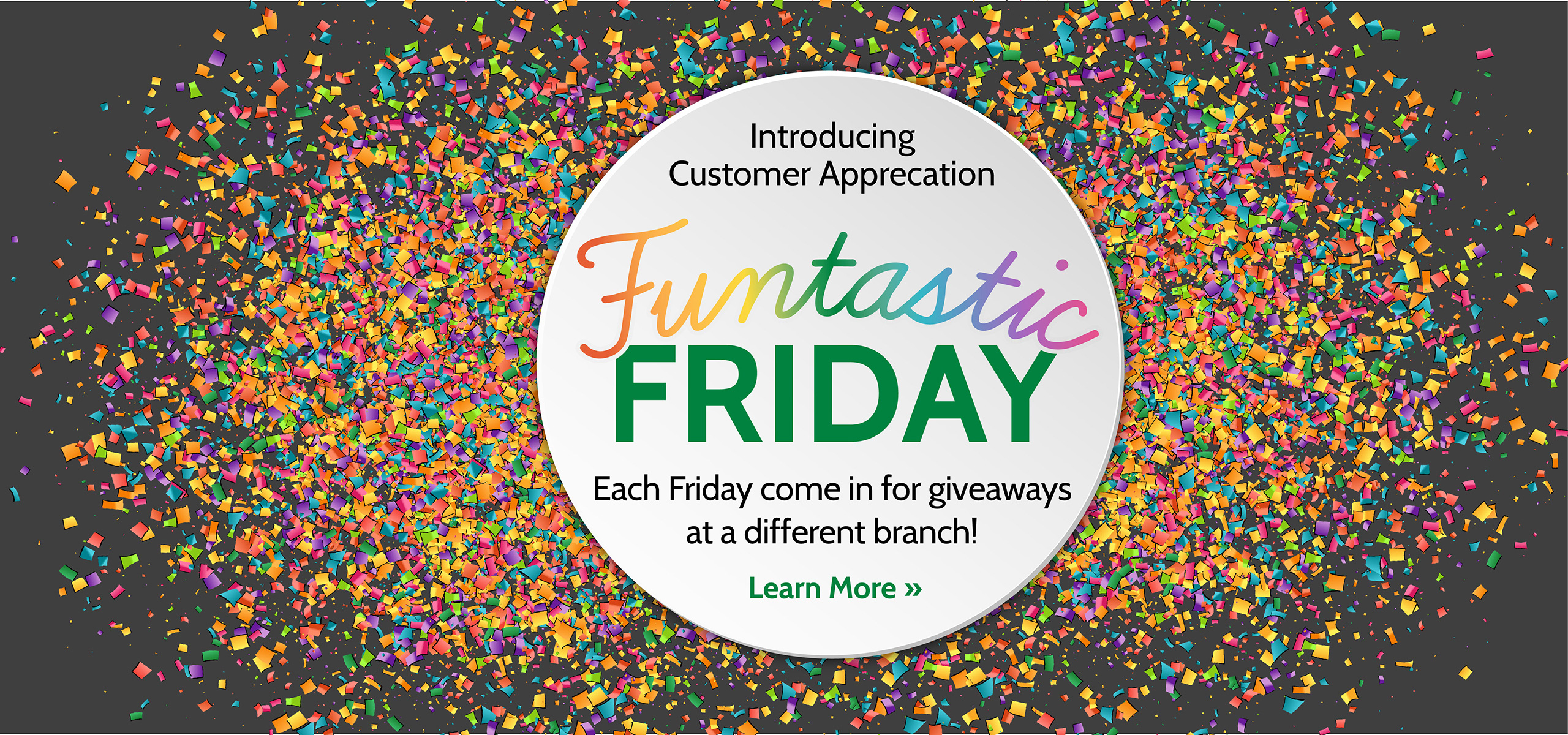 Introducing Customer Appreciation Funtastic Friday - each Friday come in for giveways at a different branch! Click here to learn more.