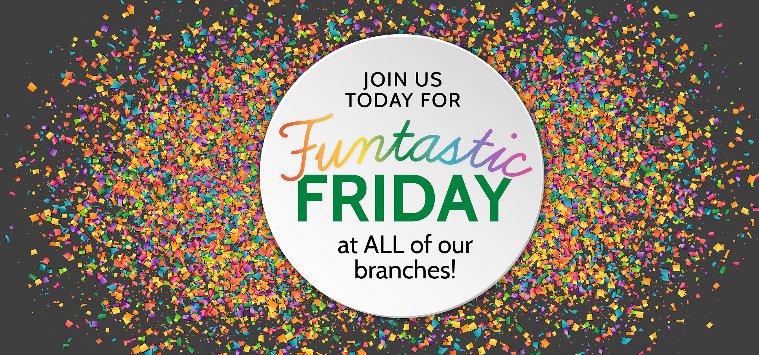 Join us today for Funtastic Friday at all of our branches!